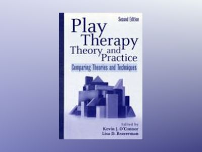 Play Therapy Theory and Practice: Comparing Theories and Techniques, 2nd Ed av Kevin J. O'Connor