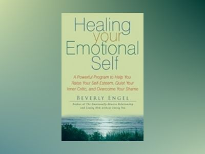 Healing Your Emotional Self: A Powerful Program to Help You Raise Your Self av Beverly Engel