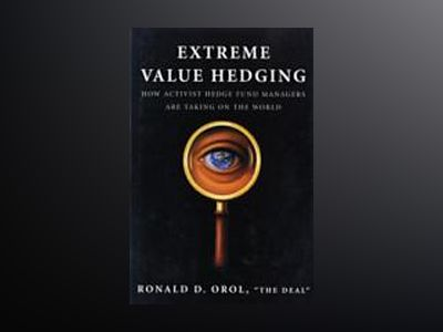 Extreme Value Hedging: How Activist Hedge Fund Managers Are Taking on the W av Ronald D. Orol