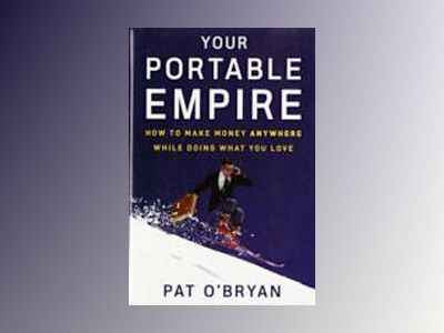 Your Portable Empire: How to Make Money Anywhere While Doing What You Love av Pat O'Bryan