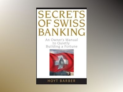 Secrets of Swiss Banking: An Owner's Manual to Quietly Building a Fortune av Hoyt Barber