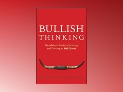 Bullish Thinking: The Advisor?s Guide to Surviving and Thriving on Wall Str av A. Cass