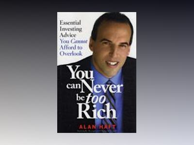 You Can Never Be Too Rich: Essential Investing Advice You Cannot Afford to av Alan Haft