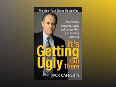 It's Getting Ugly Out There: The Frauds, Bunglers, Liars, and Losers Who Ar av Jack Cafferty