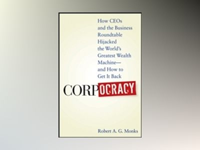 Corpocracy: How CEOs and the Business Roundtable Hijacked the World's Great av Robert A. G. Monks