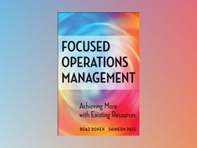 Focused Operations Management: Achieving More with Existing Resources av Boaz Ronen