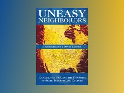 Uneasy Neighbors: Canada, The USA and the Dynamics of State, Industry and C av David T Jones
