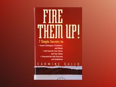 Fire Them Up!: 7 Simple Secrets to: Inspire Colleagues, Customers, and Clie av CarmineGallo