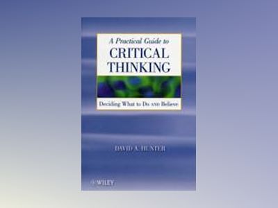 A Practical Guide to Critical Thinking: Deciding What to Do and Believe av David Hunter