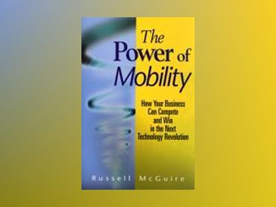 The Power of Mobility: How Your Business Can Compete and Win in the Next Te av R. McGuire