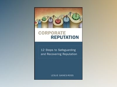 Corporate Reputation: 12 Steps to Safeguarding and Recovering Reputation av Leslie Gaines-Ross