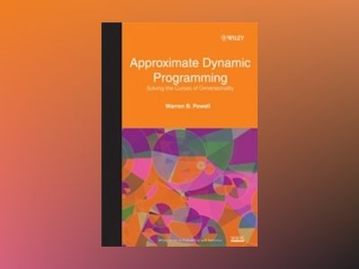 Approximate Dynamic Programming: Solving the Curses of Dimensionality av Warren Buckler Powell