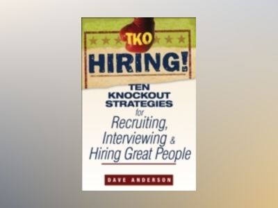 TKO Hiring!: Ten Knockout Strategies for Recruiting, Interviewing, and Hiri av Dave Anderson
