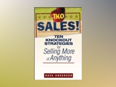 TKO Sales!: Ten Knockout Strategies for Selling More of Anything av Dave Anderson