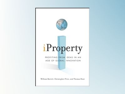 iProperty: Profiting from Ideas in an Age of Global Innovation av W. Barrett