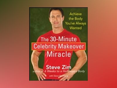 The 30-Minute Celebrity Makeover Miracle: Achieve the Body You've Always Wa av Steve Zim