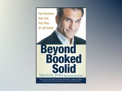 Beyond Booked Solid: Your Business, Your Life, Your Way--It's All Inside av Michael Port