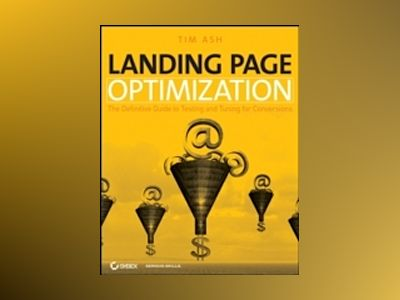 Landing Page Optimization: The Definitive Guide to Testing and Tuning for C av Tim Ash