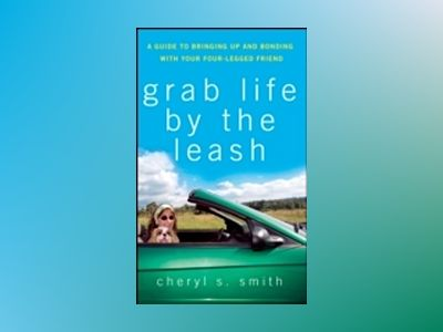 Grab Life by the Leash: A Guide to Bringing Up and Bonding with Your Four-L av Cheryl S. Smith