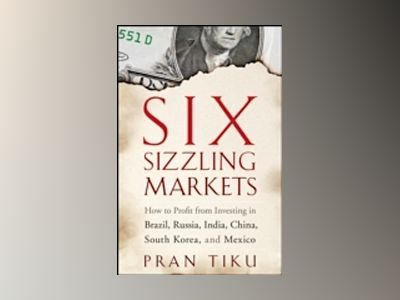 Six Sizzling Markets: How to Profit from Investing in Brazil, Russia, India av Pran Tiku