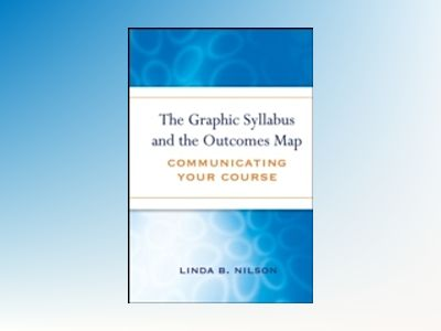 The Graphic Syllabus and the Outcomes Map: Communicating Your Course av Linda B.Nilson