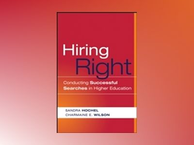 Hiring Right: Conducting Successful Searches in Higher Education av Sandra Hochel