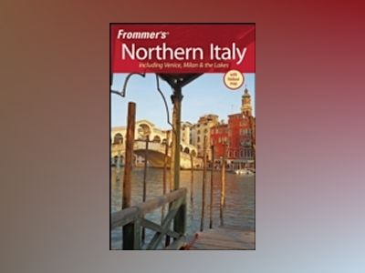 Frommer's Northern Italy: Including Venice, Milan & the Lakes, 4th Edition av John Moretti