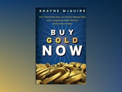Buy Gold Now: How a Real Estate Bust, our Bulging National Debt, and the La av S. McGuire