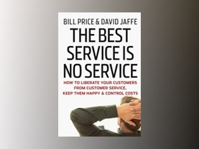 The Best Service is No Service: How to Liberate Your Customers from Custome av Bill Price