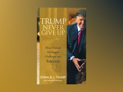 Trump Never Give Up: How I Turned My Biggest Challenges into Success av Donald J. Trump