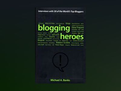 Blogging Heroes: Interviews with 30 of the World's Top Bloggers av Michael A. Banks