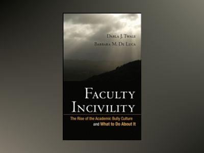 Faculty Incivility: The Rise of the Academic Bully Culture and What to Do A av Darla J. Twale