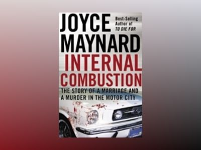 Internal Combustion: The Story of a Marriage and a Murder in the Motor City av Joyce Maynard