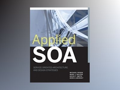 Applied SOA: Service-Oriented Architecture and Design Strategies av Michael Rosen