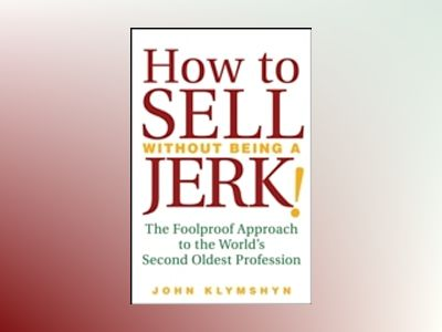 How to Sell Without Being a JERK!: The Foolproof Approach to the World's Se av John Klymshyn