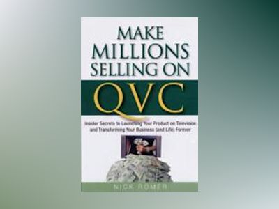 Make Millions Selling on QVC: Insider Secrets to Launching Your Product on av Nick Romer