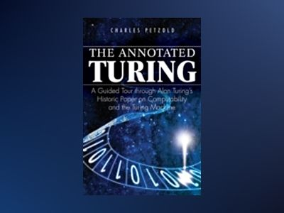 The Annotated Turing: A Guided Tour Through Alan Turing's Historic Paper on av C. Petzold