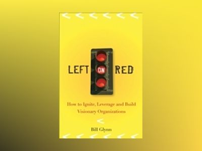 Left on Red: How to Ignite, Leverage and Build Visionary Organizations av Bill Glynn