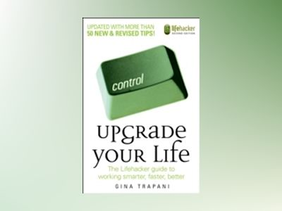 Upgrade Your Life: The Lifehacker Guide to Working Smarter, Faster, Better, av Gina Trapani