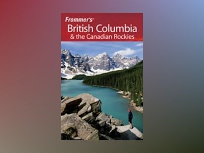 Frommer's British Columbia & the Canadian Rockies, 5th Edition av Bill McRae