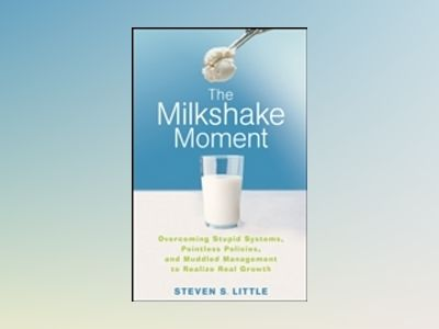 The Milkshake Moment: Overcoming Stupid Systems, Pointless Policies and Mud av Steven S. Little