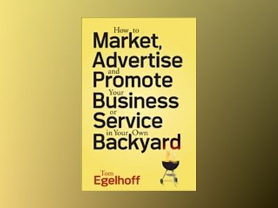 How to Market, Advertise and Promote Your Business or Service in Your Own B av Tom C. Egelhoff