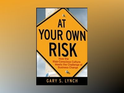 At Your Own Risk: How the Risk-Conscious Culture Meets the Challenge of Bus av Gary S. Lynch