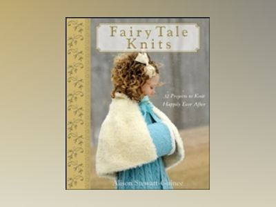 Fairy Tale Knits: 32 Projects to Knit Happily Ever After av A. Stewart-Guinee