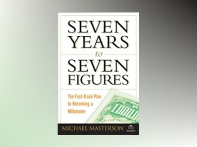 Seven Years to Seven Figures: The Fast-Track Plan to Becoming a Millionaire av Michael Masterson