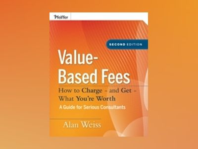 Value-Based Fees: How to Charge - and Get - What You're Worth, 2nd Edition av Alan Weiss