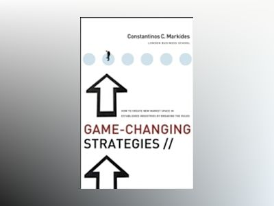 Game-Changing Strategies: How to Create New Market Space in Established Ind av Constantinos C. Markides