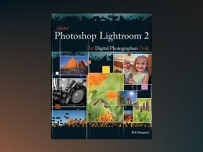Adobe Photoshop Lightroom 2 for Digital Photographers Only av Rob Sheppard