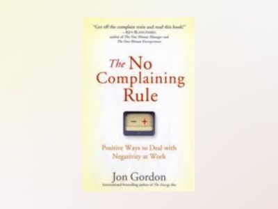 The No Complaining Rule: Positive Ways to Deal with Negativity at Work av Jon Gordon