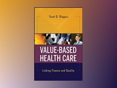 Value Based Health Care: Linking Finance and Quality av Yosef D. Dlugacz